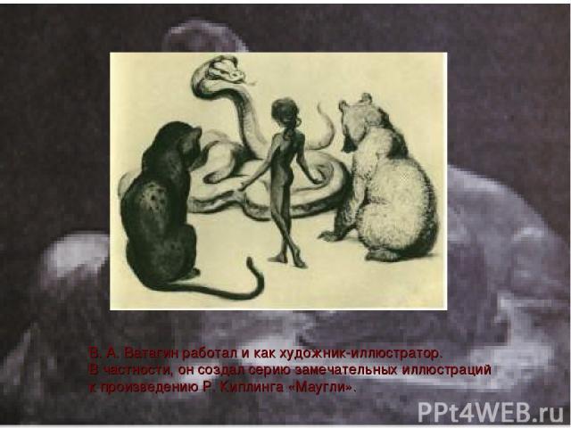 В. А. Ватагин работал и как художник-иллюстратор. В частности, он создал серию замечательных иллюстраций к произведению Р. Киплинга «Маугли».