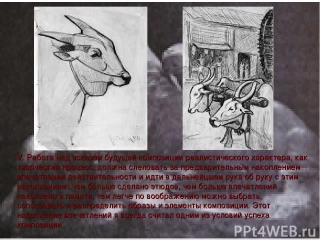 V. Работа над эскизом будущей композиции реалистичеcкого характера, как творчеcкий процесc, должна слеловать за предварительным накоплением впечатлений действительности и идти в дальнейцшем рука об руку с этим накоплением. Чем больше сделано этюдов,…