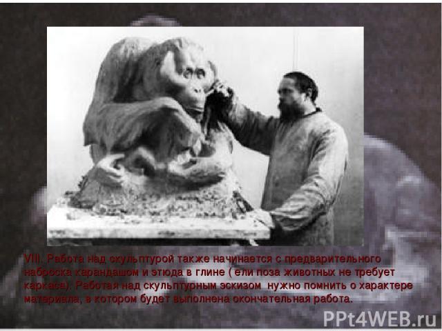 VIII. Работа над скульптурой также начинается с предварительного наброска карандашом и этюда в глине ( ели поза животных не требует каркаса). Работая над скульптурным эскизом нужно помнить о характере материала, в котором будет выполнена окончательн…