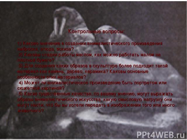 Контрольные вопросы: 1) Каково значение в создании анималистического произведения наброска, этюда, эскиза? 2) Каковы стадии работы маслом, как можно работать малом на плотной бумаге? 3) Для создания каких образов в скульптуре более подходит такой ма…