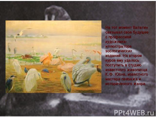 На тот момент Ватагин связывал свое будущее с профессией художника-иллюстратора зоологических изданий. На втором курсе ему удалось поступить в студию известного живописца К.Ф. Юона, известного мастера пейзажа и исторического жанра.