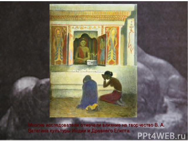 Многие исследователи отмечали влияние на творчество В. А. Ватагина культуры Индии и Древнего Египта.