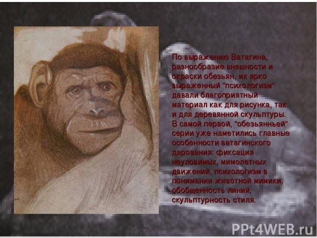 """По выражению Ватагина, разнообразие внешности и окраски обезьян, их ярко выраженный """"психологизм"""" давали благоприятный материал как для рисунка, так и для деревянной скульптуры. В самой первой, """"обезьянньей"""" серии уже наметились главные особенности …"""