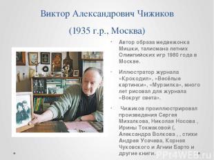 Виктор Александрович Чижиков (1935 г.р., Москва) Автор образа медвежонка Мишки,