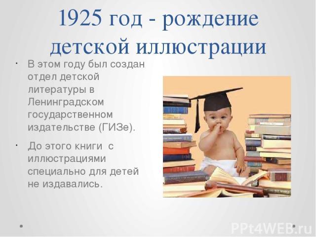 1925 год - рождение детской иллюстрации В этом году был создан отдел детской литературы в Ленинградском государственном издательстве (ГИЗе). До этого книги с иллюстрациями специально для детей не издавались.