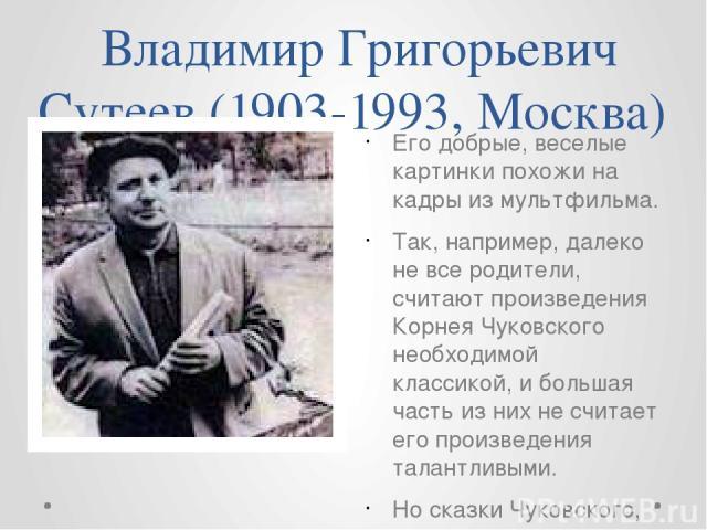 Владимир Григорьевич Сутеев (1903-1993, Москва) Его добрые, веселые картинки похожи на кадры из мультфильма. Так, например, далеко не все родители, считают произведения Корнея Чуковского необходимой классикой, и большая часть из них не считает его п…