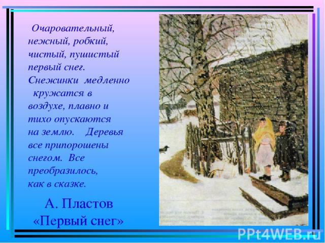 А. Пластов «Первый снег» Очаровательный, нежный, робкий, чистый, пушистый первый снег. Снежинки медленно кружатся в воздухе, плавно и тихо опускаются на землю. Деревья все припорошены снегом. Все преобразилось, как в сказке.