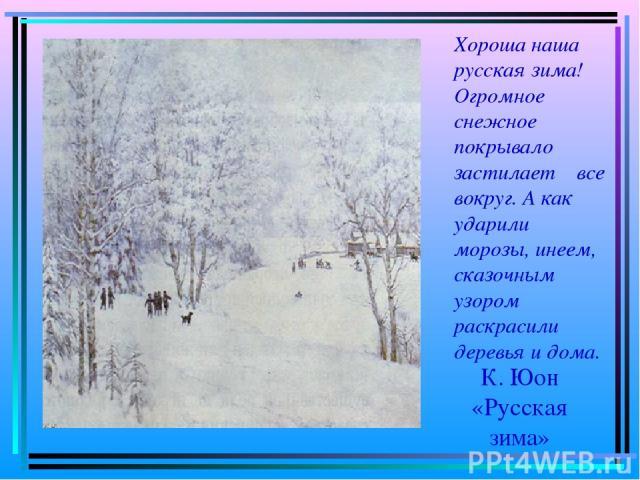 К. Юон «Русская зима» Хороша наша русская зима! Огромное снежное покрывало застилает все вокруг. А как ударили морозы, инеем, сказочным узором раскрасили деревья и дома.