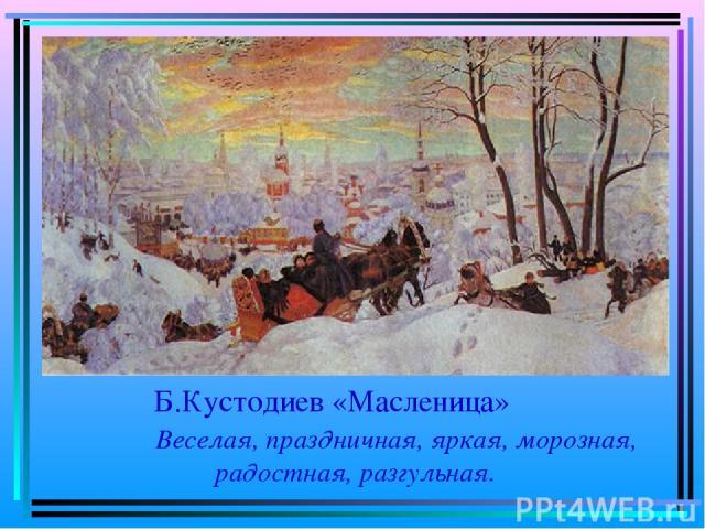 Б.Кустодиев «Масленица» Веселая, праздничная, яркая, морозная, радостная, разгульная.