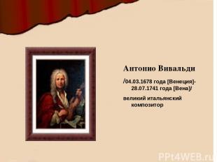 Антонио Вивальди /04.03.1678 года [Венеция]- 28.07.1741 года [Вена]/ великий ит