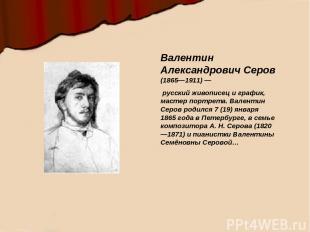 Валентин Александрович Серов (1865—1911)— русский живописец и график, мастер по