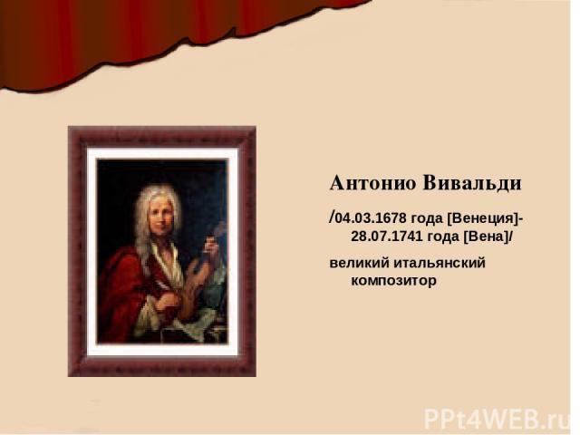 Антонио Вивальди /04.03.1678 года [Венеция]- 28.07.1741 года [Вена]/ великий итальянский композитор