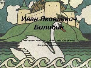 Иван Яковлевич Билибин Сообщение ученицы 3 б класса МОУ «СОШ» № 40 г. Астрахани