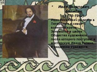 Иван Яковлевич Билибин (1876-1942) Иван Яковлевич родился в Петербурге в семье в