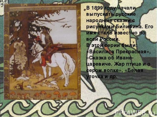 В 1899 году начали выпускать русские народные сказки с рисунками Билибина. Его имя стало известно по всей России. В этой серии были: «Василиса Прекрасная», «Сказка об Иване-царевиче. Жар птице и о сером волке», «Белая уточка и др.