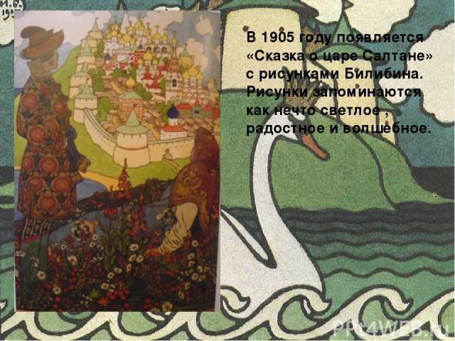 В 1905 году появляется «Сказка о царе Салтане» с рисунками Билибина. Рисунки запоминаются как нечто светлое , радостное и волшебное.