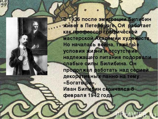 С 1936 после эмиграции Билибин живет в Петербурге. Он работает как профессор графической мастерской Академии художеств. Но началась война, тяжёлые условия жизни и отсутствие надлежащего питания подорвали слабые силы Билибина. Он продолжал работать н…