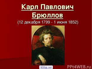 Карл Павлович Брюллов (12декабря 1799 - 1июня 1852) 900igr.net
