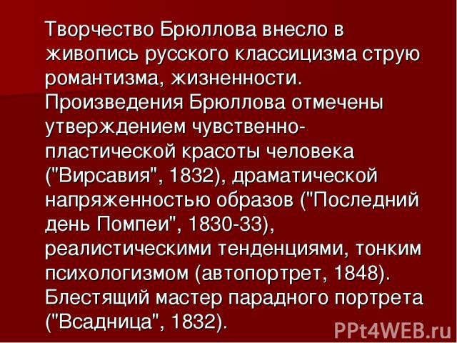 Творчество Брюллова внесло в живопись русского классицизма струю романтизма, жизненности. Произведения Брюллова отмечены утверждением чувственно-пластической красоты человека (