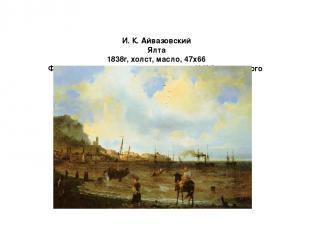 И. К. Айвазовский Ялта 1838г, холст, масло, 47x66 Феодосийская картинная галерея