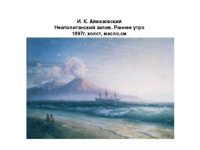 И. К. Айвазовский Неаполитанский залив. Раннее утро 1897г, холст, масло,см Государственная Третьяковская галерея, Москва