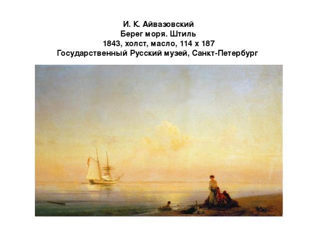 И. К. Айвазовский Берег моря. Штиль 1843, холст, масло, 114 х 187 Государственный Русский музей, Санкт-Петербург