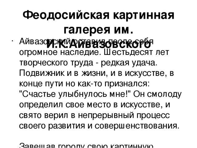 Феодосийская картинная галерея им. И.К.Айвазовского Айвазовский оставил после себя огромное наследие. Шестьдесят лет творческого труда - редкая удача. Подвижник и в жизни, и в искусстве, в конце пути но как-то признался: