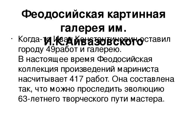 Феодосийская картинная галерея им. И.К.Айвазовского Когда-то Иван Константинович оставил городу 49работ и галерею. В настоящее время Феодосийская коллекция произведений мариниста насчитывает 417 работ. Она составлена так, что можно проследить эволюц…