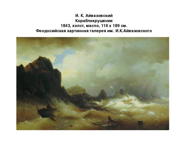 И. К. Айвазовский Кораблекрушение 1843, xолст, масло, 116 x 189 cм. Феодосийская картинная галерея им. И.К.Айвазовского