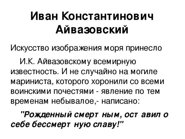 Искусство изображения моря принесло И.К. Айвазовскому всемирную известность. И не случайно на могиле мариниста, которого хоронили со всеми воинскими почестями - явление по тем временам небывалое,- написано:
