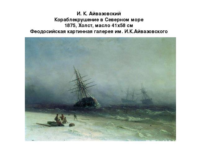 И. К. Айвазовский Кораблекрушение в Северном море 1875, Холст, масло 41x58 см Феодосийская картинная галерея им. И.К.Айвазовского