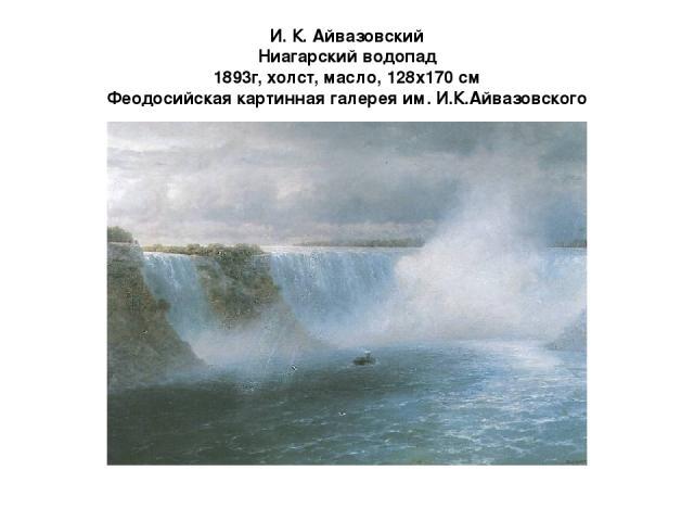 И. К. Айвазовский Ниагарский водопад 1893г, холст, масло, 128x170 см Феодосийская картинная галерея им. И.К.Айвазовского 1890-е годы для Айвазовского были необычайно плодотворными несмотря на солидный возраст. В 1892 году он отправляется в самое дал…