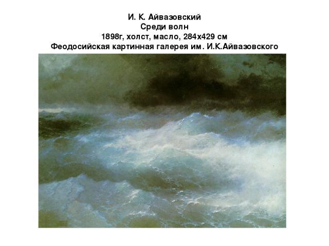 И. К. Айвазовский Среди волн 1898г, холст, масло, 284x429 см Феодосийская картинная галерея им. И.К.Айвазовского В 1898 году Айвазовский написал картину