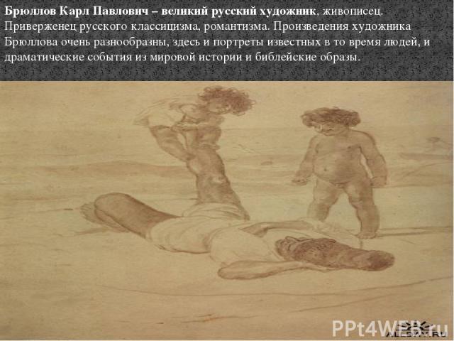 Брюллов Карл Павлович – великий русский художник, живописец. Приверженец русского классицизма, романтизма. Произведения художника Брюллова очень разнообразны, здесь и портреты известных в то время людей, и драматические события из мировой истории и …