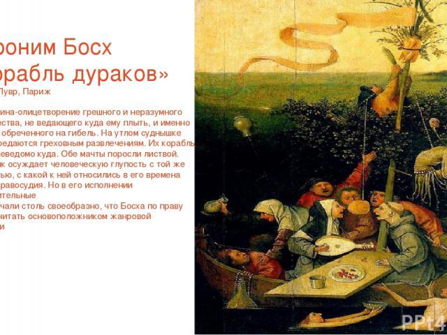 Иероним Босх «Корабль дураков» Ок.1500 Лувр, Париж Эта картина-олицетворение грешного и неразумного человечества, не ведающего куда ему плыть, и именно по этому обреченного на гибель. На утлом суднышке люди передаются греховным развлечениям. Их кора…