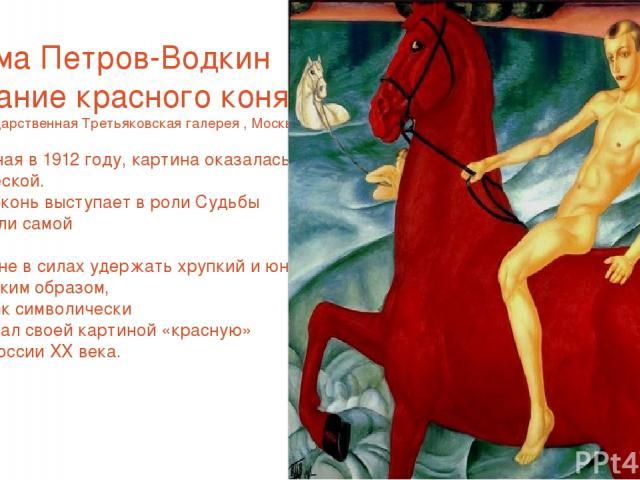 Кузьма Петров-Водкин «Купание красного коня» 1912г Государственная Третьяковская галерея , Москва. Написанная в 1912 году, картина оказалась провидческой. Красный конь выступает в роли Судьбы России или самой России, которую не в силах удержать хруп…