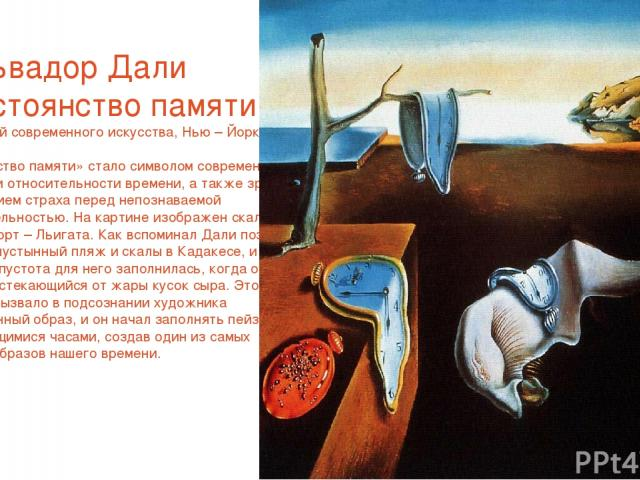 Сальвадор Дали «Постоянство памяти» 1931.Музей современного искусства, Нью – Йорк «Постоянство памяти» стало символом современной концепции относительности времени, а также зримым воплощением страха перед непознаваемой действительностью. На картине …