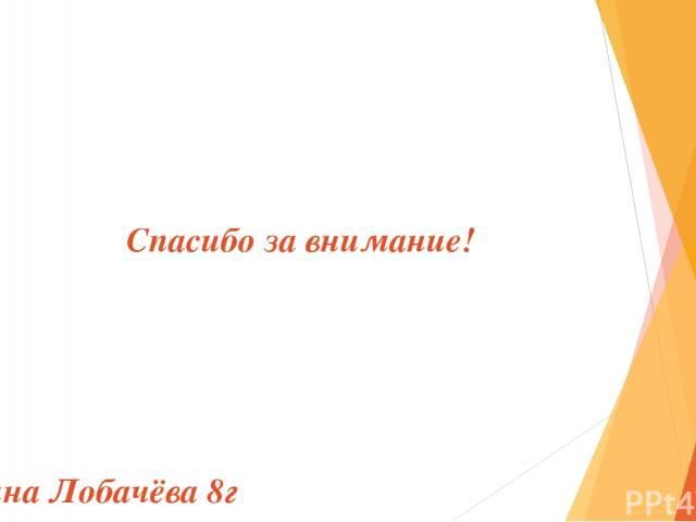 Спасибо за внимание! Арина Лобачёва 8г