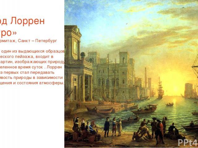 Клод Лоррен «Утро» 1661г.Эрмитаж, Санкт – Петербург «Утро», один из выдающихся образцов классического пейзажа, входит в серию картин, изображающих природу в определенное время суток . Лоррен одним из первых стал передавать изменчивость природы в зав…