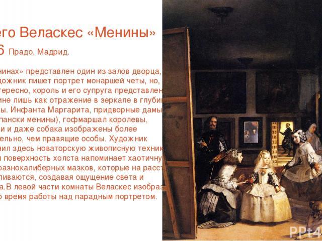 Диего Веласкес «Менины» 1656 Прадо, Мадрид. В «Менинах» представлен один из залов дворца, где художник пишет портрет монаршей четы, но, что интересно, король и его супруга представлены в картине лишь как отражение в зеркале в глубине комнаты. Инфант…
