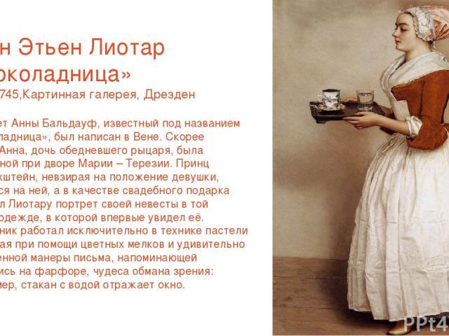 Жан Этьен Лиотар «Шоколадница» 1743-1745,Картинная галерея, Дрезден Портрет Анны Бальдауф, известный под названием «Шоколадница», был написан в Вене. Скорее всего, Анна, дочь обедневшего рыцаря, была горничной при дворе Марии – Терезии. Принц Дитрих…