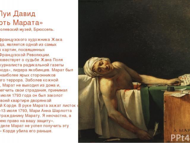 Жак Луи Давид «Смерть Марата» 1793г Королевский музей, Брюссель. Картина французского художника Жака Луи Давида, является одной из самых известных картин, посвященных Великой Французской Революции. Картина повествует о судьбе Жана Поля Марата, журна…