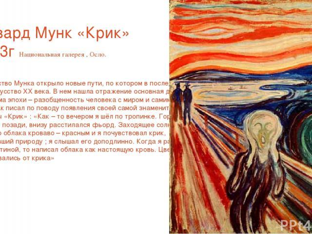 Эдвард Мунк «Крик» 1893г Национальная галерея , Осло. Творчество Мунка открыло новые пути, по котором в последствии шло искусство ХХ века. В нем нашла отражение основная духовная проблема эпохи – разобщенность человека с миром и самим собой. Мунк та…