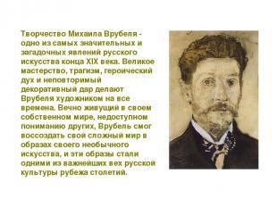 Творчество Михаила Врубеля - одно из самых значительных и загадочных явлений рус