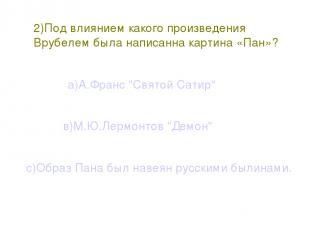 2)Под влиянием какого произведения Врубелем была написанна картина «Пан»? а)А.Фр
