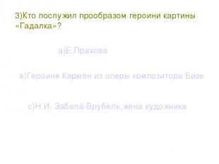 3)Кто послужил прообразом героини картины «Гадалка»? а)Е.Прахова в)Героиня Карме