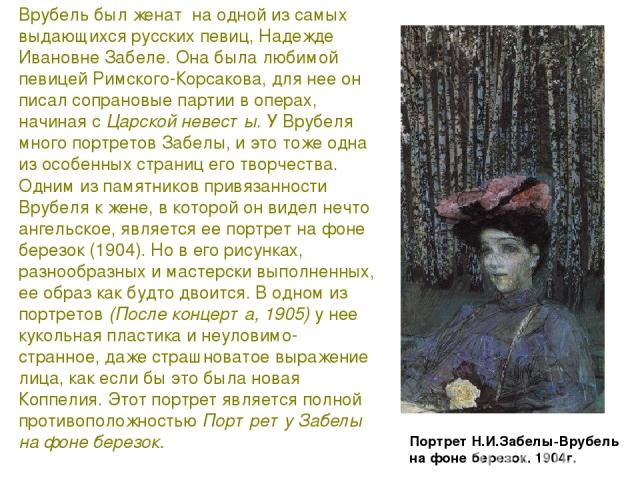 Врубель был женат на одной из самых выдающихся русских певиц, Надежде Ивановне Забеле. Она была любимой певицей Римского-Корсакова, для нее он писал сопрановые партии в операх, начиная с Царской невесты. У Врубеля много портретов Забелы, и это тоже …
