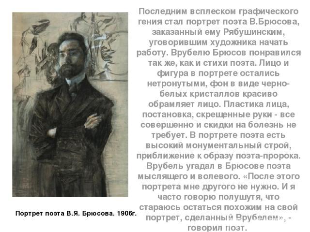 Последним всплеском графического гения стал портрет поэта В.Брюсова, заказанный ему Рябушинским, уговорившим художника начать работу. Врубелю Брюсов понравился так же, как и стихи поэта. Лицо и фигура в портрете остались нетронутыми, фон в виде черн…