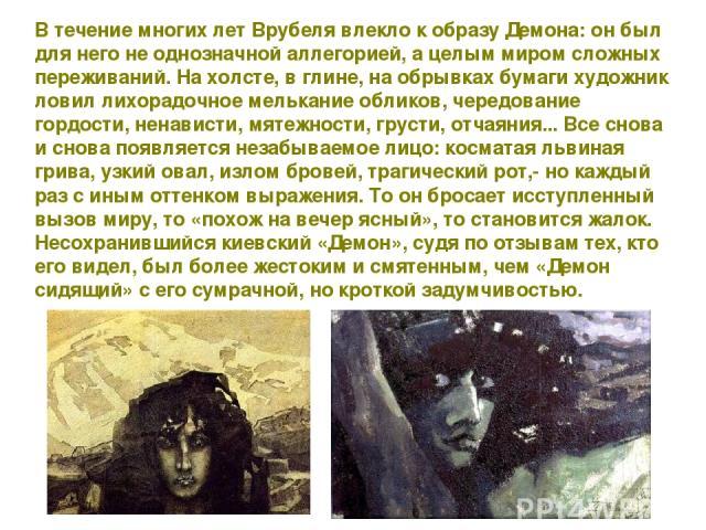 В течение многих лет Врубеля влекло к образу Демона: он был для него не однозначной аллегорией, а целым миром сложных переживаний. На холсте, в глине, на обрывках бумаги художник ловил лихорадочное мелькание обликов, чередование гордости, ненависти,…