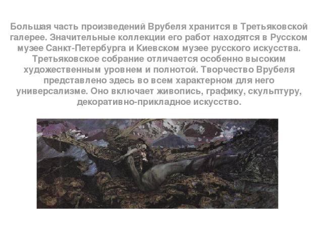 Большая часть произведений Врубеля хранится в Третьяковской галерее. Значительные коллекции его работ находятся в Русском музее Санкт-Петербурга и Киевском музее русского искусства. Третьяковское собрание отличается особенно высоким художественным у…